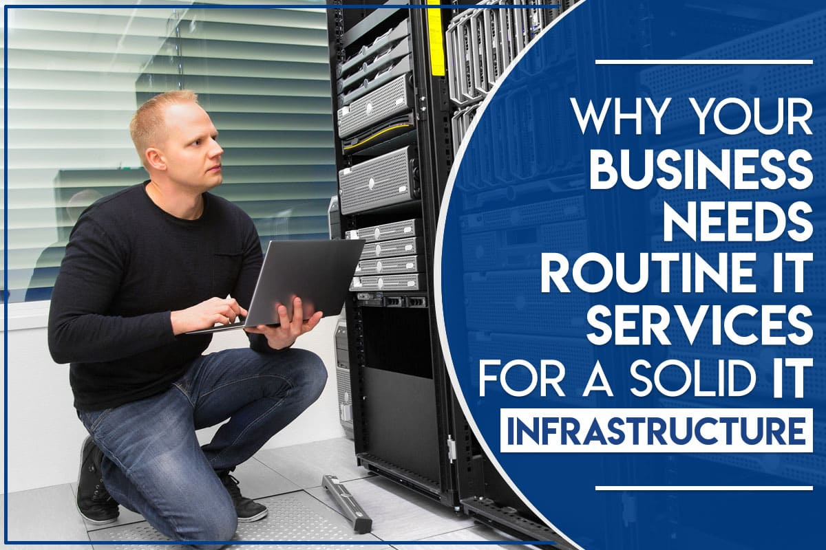Why Your Business Needs Routine IT Services For A Solid IT Infrastructure