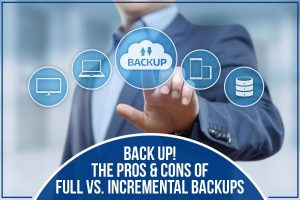 Back Up! The Pros & Cons of Full Vs. Incremental Backups