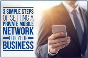 3 Simple Steps Of Setting A Private Mobile Network For Your Business