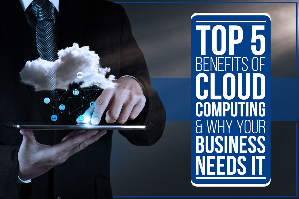 Top 5 Benefits of Cloud Computing & Why Your Business Needs It
