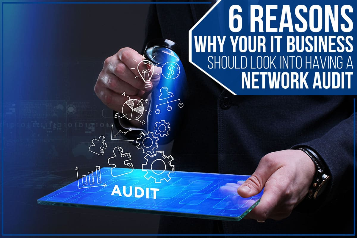 6 Reasons Why Your IT Business Should Look Into Having A Network Audit