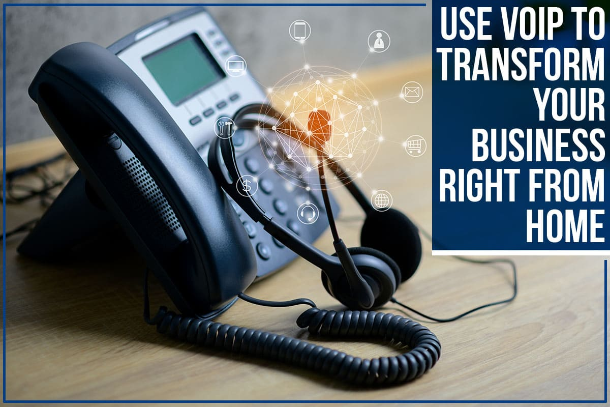 Use VoIP To Transform Your Business Right From Home
