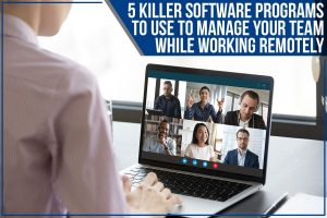 5 Killer Software Programs To Use To Manage Your Team While Working Remotely