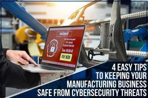 4 Easy Tips To Keeping Your Manufacturing Business Safe From Cybersecurity Threats