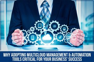 Why Adopting Multicloud Management & Automation Tools Critical For Your Business' Success