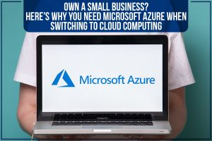 Own A Small Business? Here's Why You Need Microsoft Azure When Switching To Cloud Computing