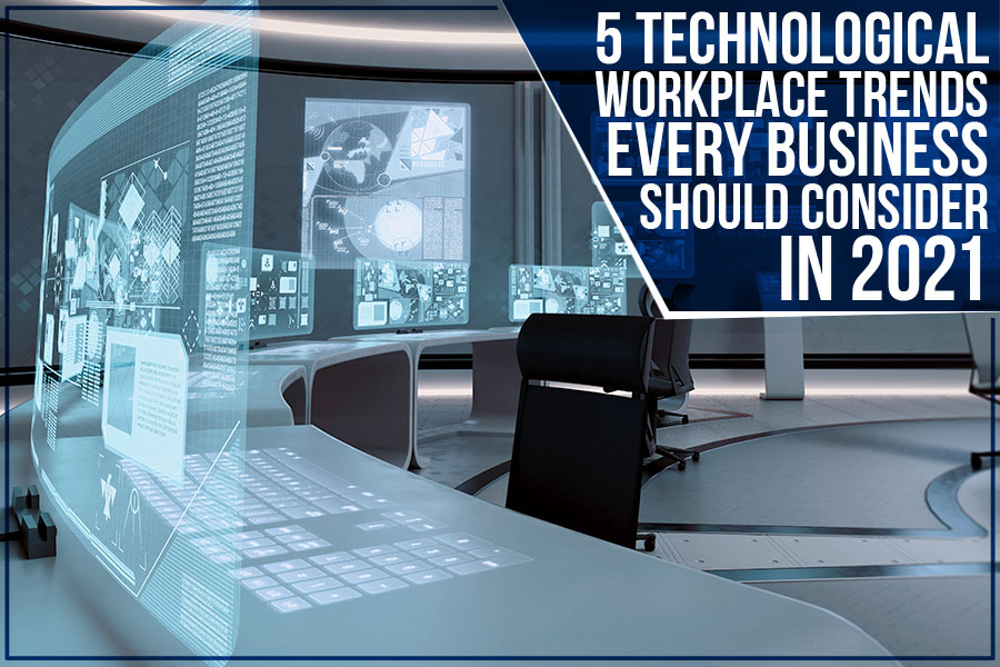5 Technological Workplace Trends Every Business Should Consider In 2021