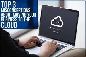 Top 3 Misconceptions About Moving Your Business To The Cloud