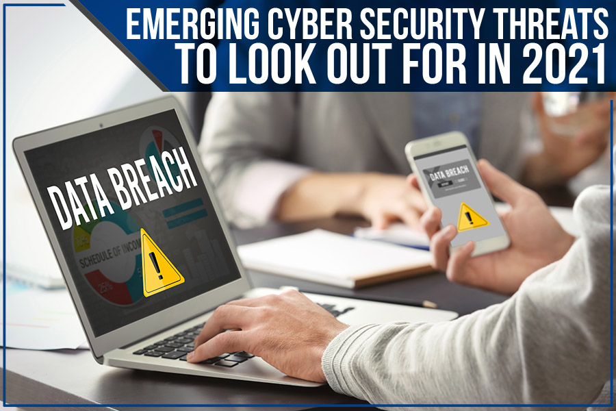 Emerging Cyber Security Threats To Look Out For In 2021