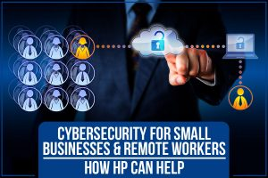 Cybersecurity For Small Businesses & Remote Workers: How HP Can Help