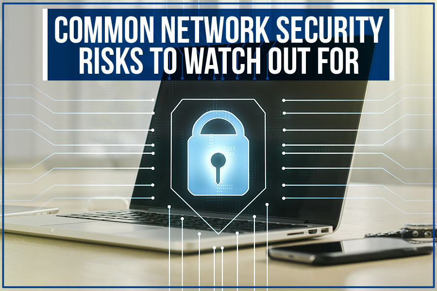 Common Network Security Risks To Watch Out For
