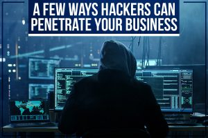 A Few Ways Hackers Can Penetrate Your Business
