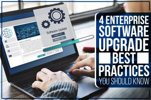 4 Enterprise Software Upgrade Best Practices You Should Know