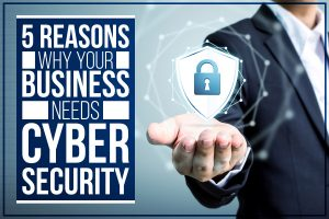 5 Reasons Why Your Business Needs Cyber-Security