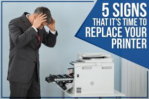5 Signs That It's Time To Replace Your Printer