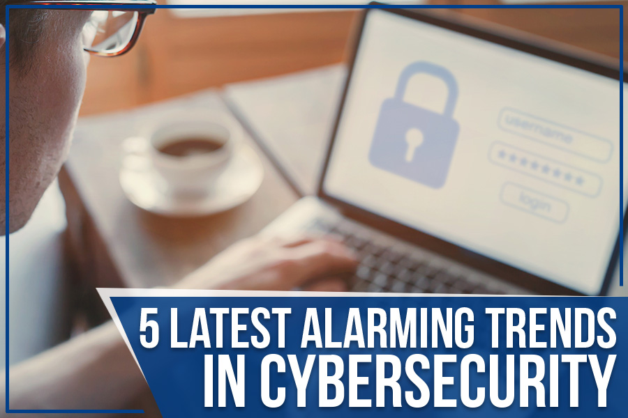 5 Latest Alarming Trends In Cybersecurity