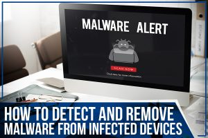 How To Detect and Remove Malware From Infected Devices