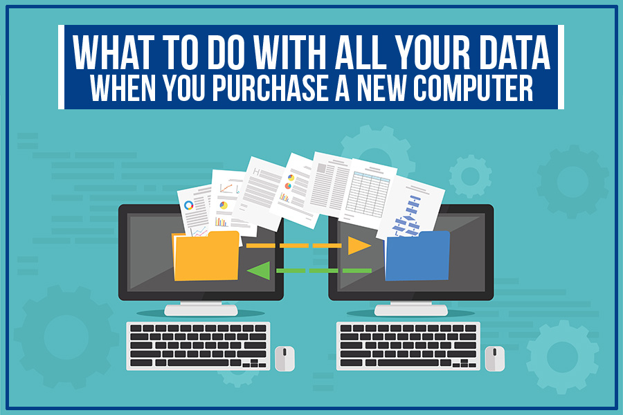 What To Do with All Your Data When You Purchase A New Computer