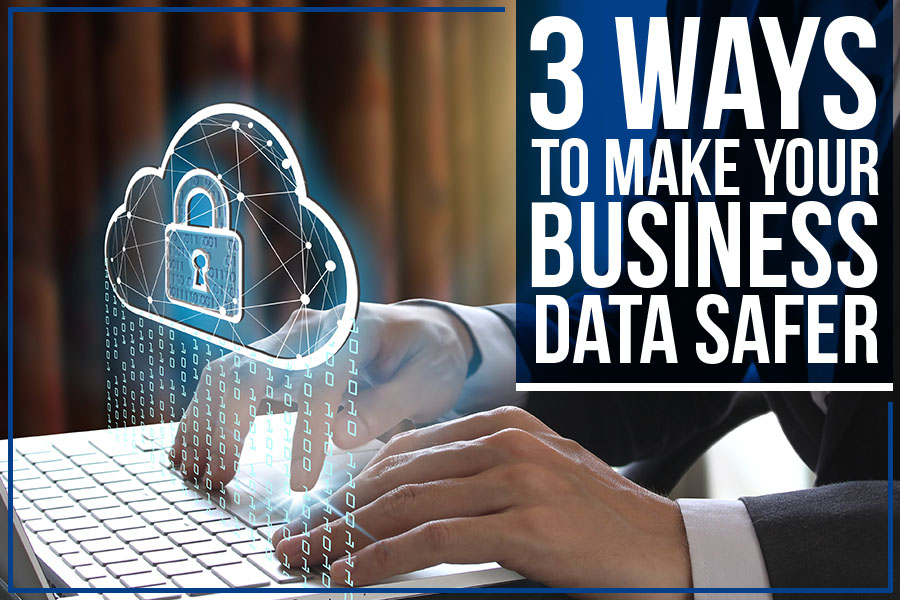 3 Ways To Make Your Business Data Safer