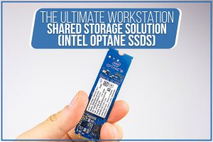 The Ultimate Workstation Shared Storage Solution (Intel Optane SSDs)