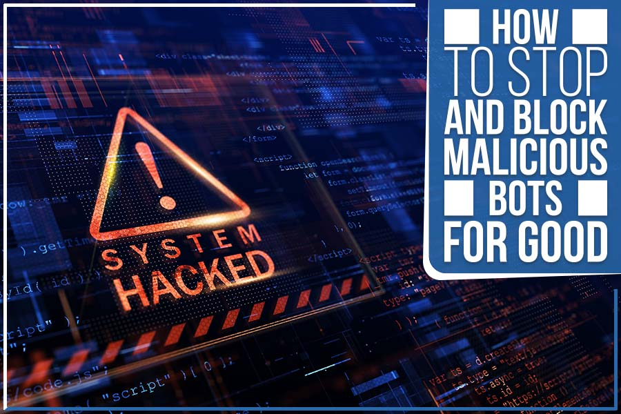 How To Stop And Block Malicious Bots For Good