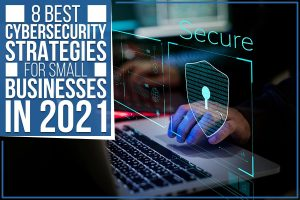 8 Best Cybersecurity Strategies For Small Businesses In 2021