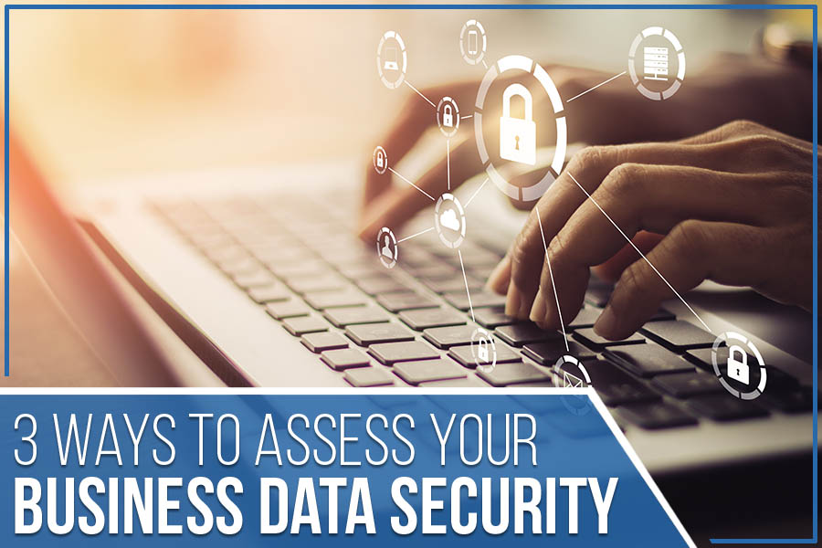 3 Ways To Assess Your Business Data Security