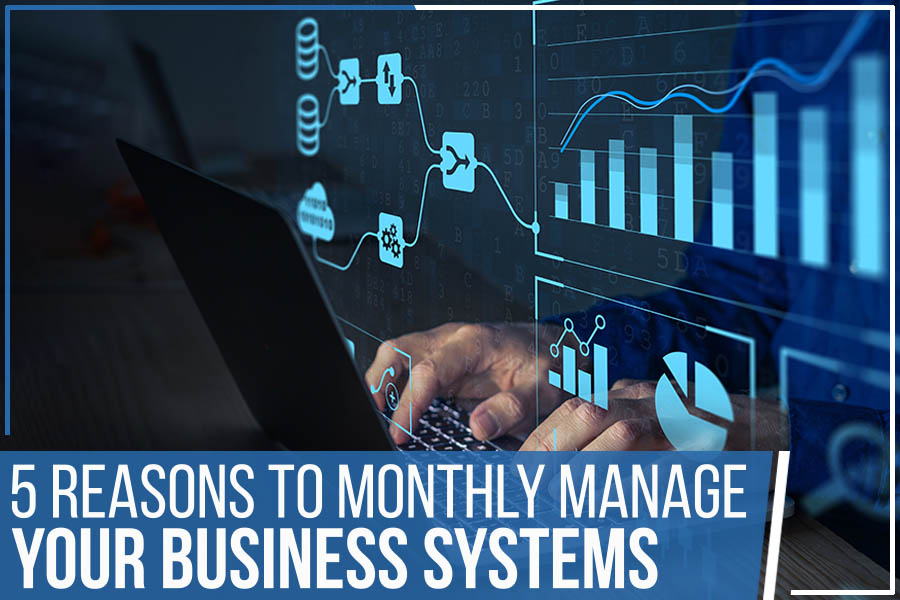 5 Reasons To Monthly Manage Your Business Systems