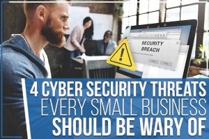 4 Cyber Security Threats Every Small Business Should Be Wary Of