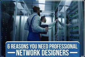 6 Reasons You Need Professional Network Designers