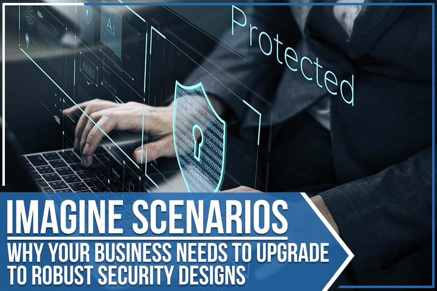 Imagine Scenarios: Why Your Business Needs To Upgrade To Robust Security Designs